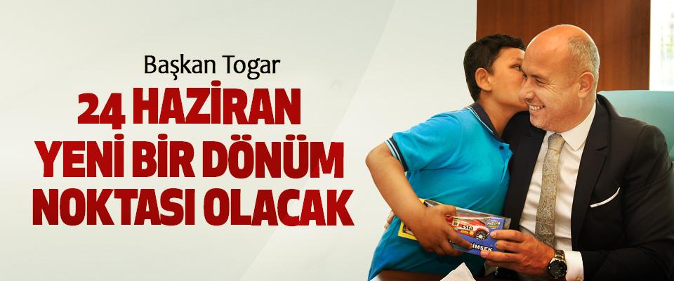 Başkan Togar, 24 Haziran Yeni Bir Dönüm Noktası Olacak