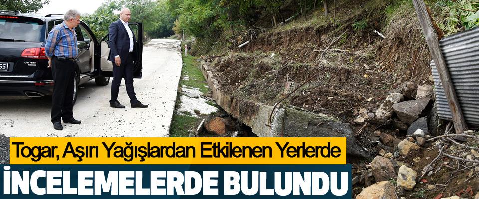 Başkan Togar, Aşırı Yağışlardan Etkilenen Yerlerde incelemelerde bulundu