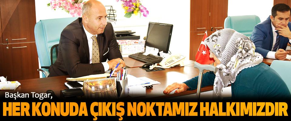 Başkan Togar, Her Konuda Çıkış Noktamız Halkımızdır