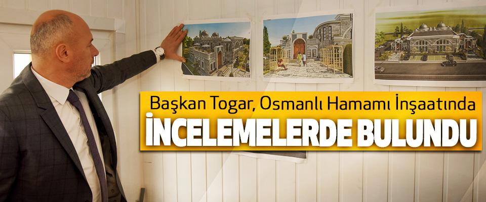 Başkan Togar, Osmanlı Hamamı İnşaatında İncelemelerde Bulundu