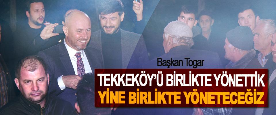 Başkan Togar, Tekkeköy'ü Birlikte Yönettik Yine Birlikte Yöneteceğiz