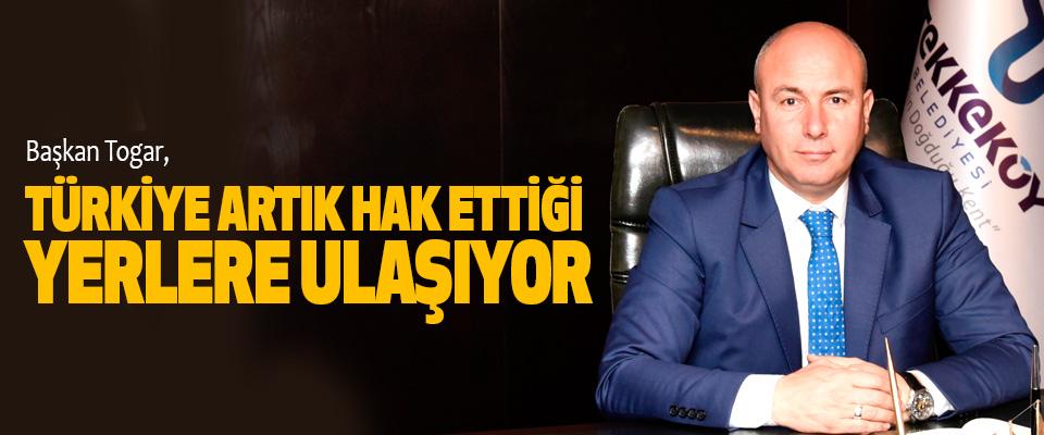 Başkan Togar, Türkiye Artık Hak Ettiği Yerlere Ulaşıyor