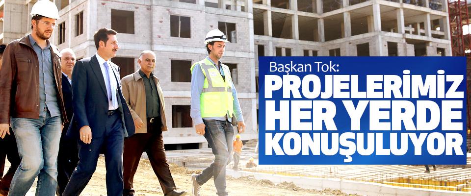 Başkan Tok: Projelerimiz Her Yerde Konuşuluyor