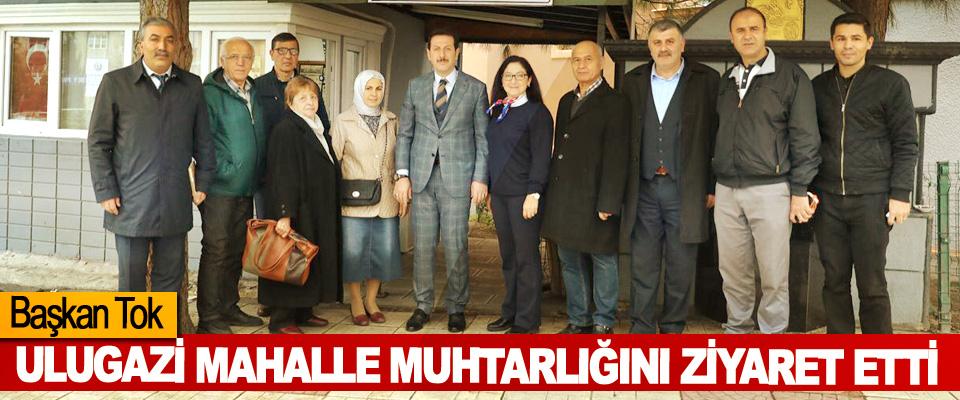 Başkan Tok, Ulugazi Mahalle Muhtarlığını Ziyaret Etti
