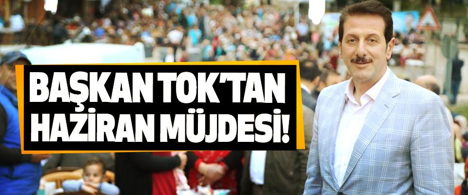 Başkan Tok'tan Haziran müjdesi!