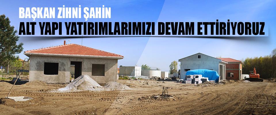 """Başkan Zihni Şahin: """"Alt Yapı Yatırımlarımızı Devam Ettiriyoruz"""""""