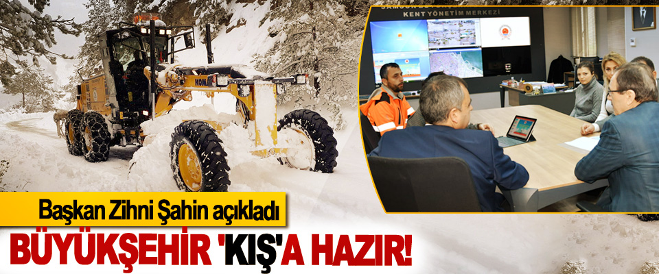 Başkan Zihni Şahin açıkladı: Büyükşehir 'kış'a hazır!