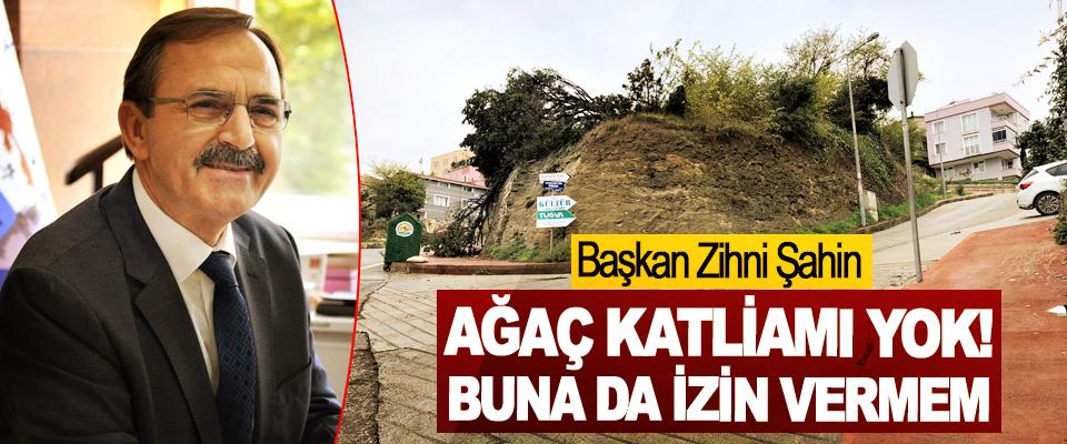 Başkan Zihni Şahin: Ağaç Katliamı Yok Buna Da İzin Vermem!