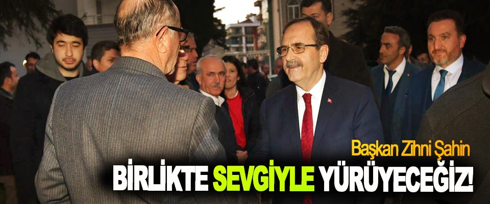 Başkan Zihni Şahin; Birlikte sevgiyle yürüyeceğiz!
