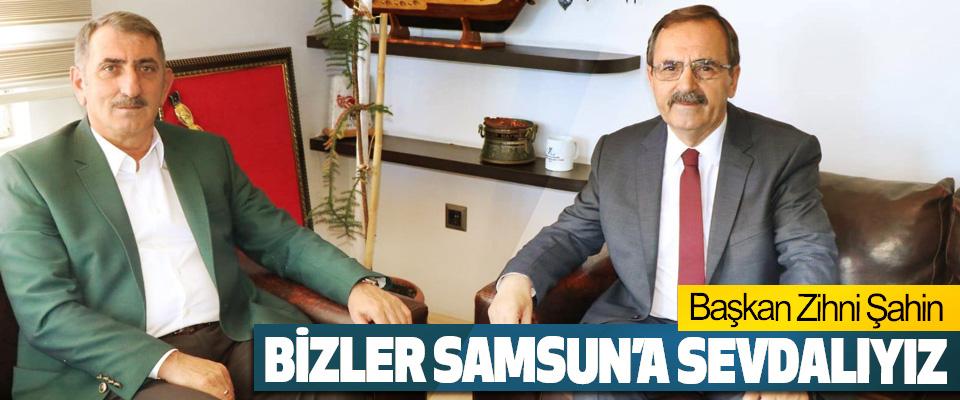 Başkan Zihni Şahin: Bizler Samsun'a Sevdalıyız