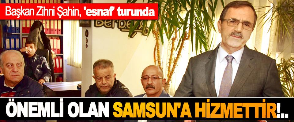 Başkan Zihni Şahin: Önemli olan Samsun'a hizmettir!..