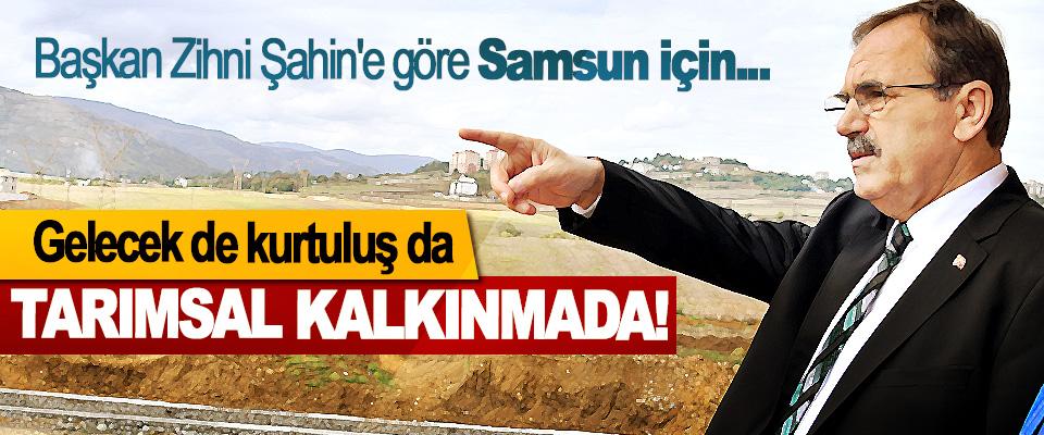 Başkan Zihni Şahin'e göre Samsun için Gelecek de kurtuluş da Tarımsal kalkınmada!