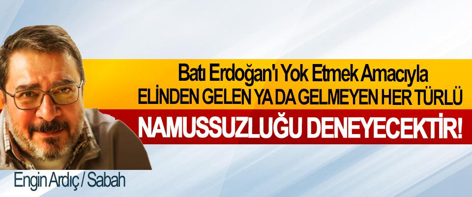 Batı Erdoğan'ı Yok Etmek Amacıyla Elinden Gelen Ya Da Gelmeyen Her Türlü Namussuzluğu Deneyecektir!