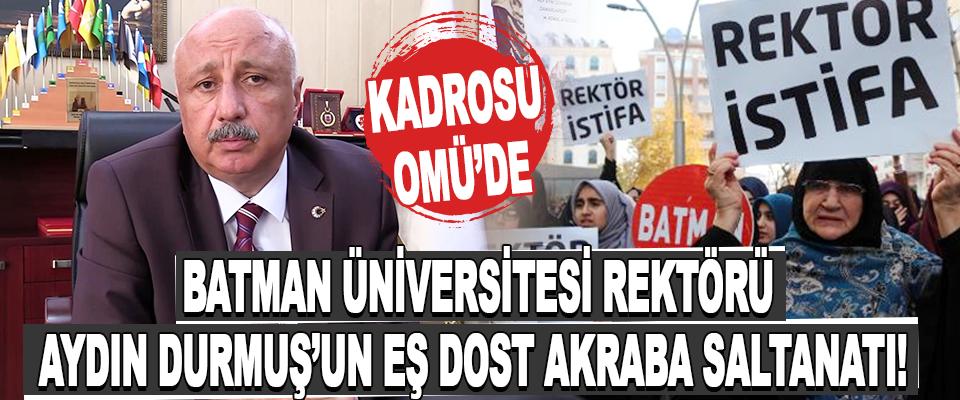 Batman Üniversitesi Rektörü Aydın Durmuş'un Eş Dost Akraba Saltanatı!