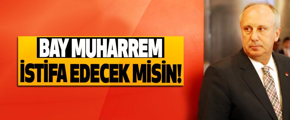 Bay Muharrem istifa edecek misin!