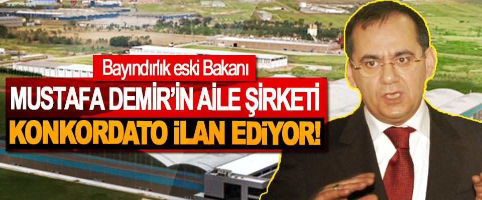 Bayındırlık eski Bakanı Mustafa Demir'in aile şirketi konkordato ilan ediyor!