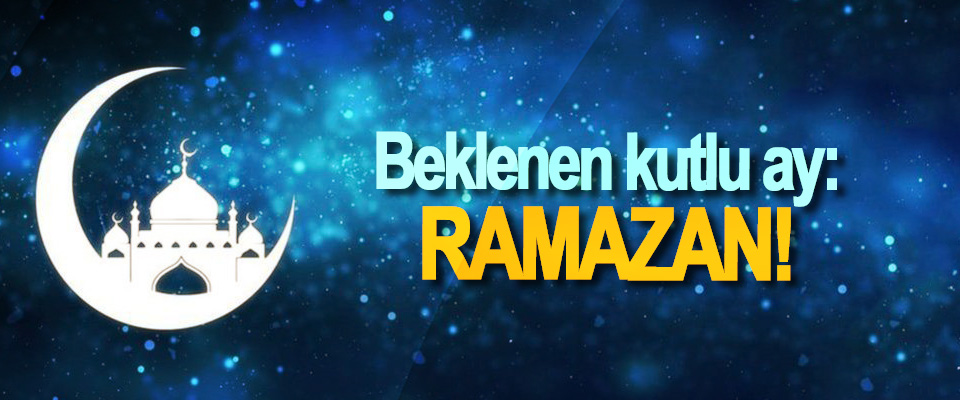 Beklenen kutlu ay: Ramazan!