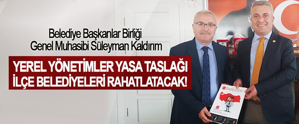 Belediye Başkanlar Birliği Genel Muhasibi Süleyman Kaldırım: Yerel yönetimler yasa taslağı ilçe belediyeleri rahatlatacak!