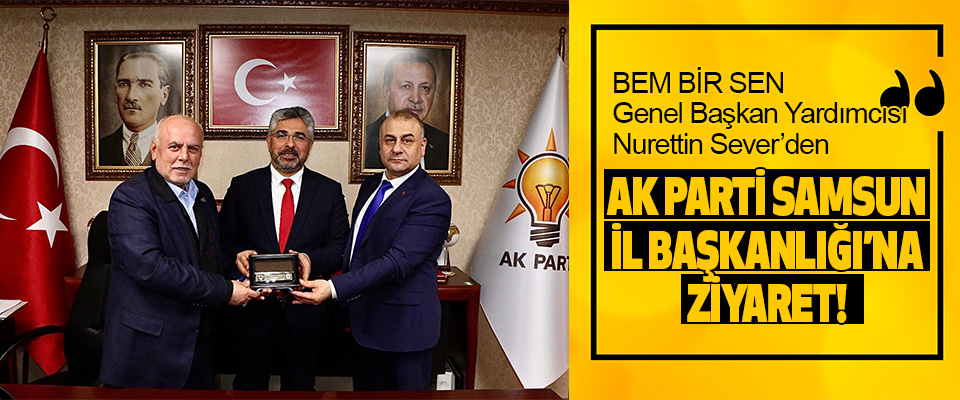 Bem Bir Sen Genel Başkan Yardımcısı Nurettin Sever'den Ak Parti Samsun İl Başkanlığı'na Ziyaret!