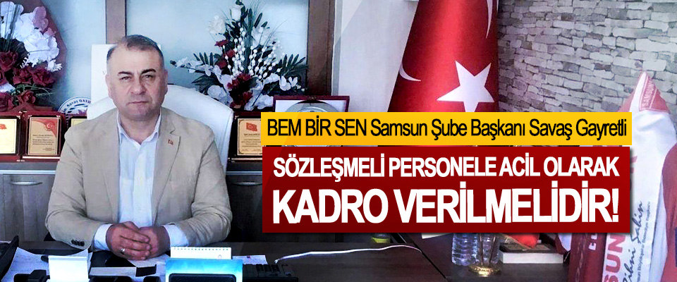 BEM BİR SEN Samsun Şube Başkanı Savaş Gayretli: Sözleşmeli personele acil olarak kadro verilmelidir!