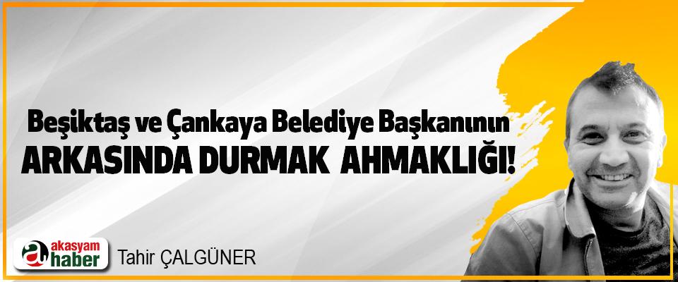 Beşiktaş ve Çankaya Belediye Başkanının Arkasında durmak  ahmaklığı!