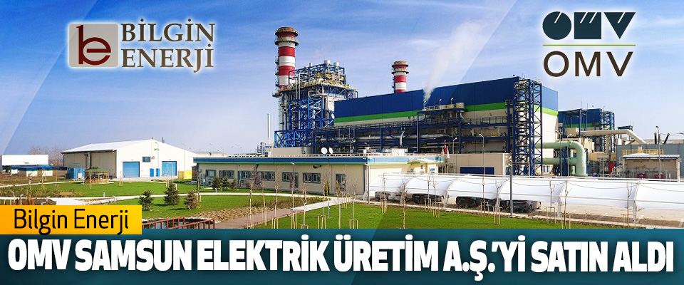 Bilgin Enerji, Omv Samsun Elektrik Üretim A.Ş.'yi Satın Aldı