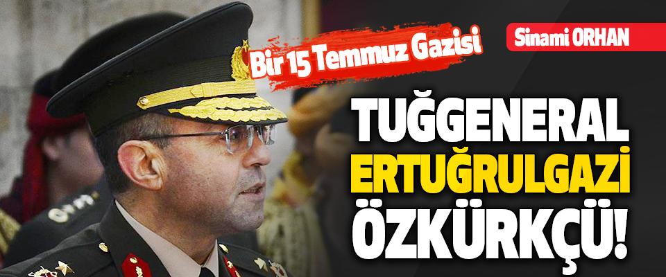 Bir 15 Temmuz Gazisi Tuğgeneral Ertuğrulgazi Özkürkçü!