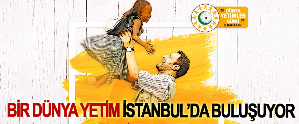 Bir Dünya Yetim İstanbul'da Buluşuyor