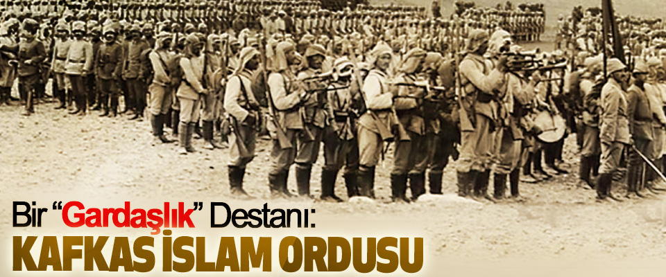 """Bir """"Gardaşlık"""" Destanı: Kafkas İslam Ordusu"""