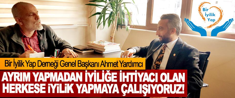 Bir İyilik Yap Derneği Genel Başkanı Ahmet Yardımcı: Ayrım yapmadan iyiliğe ihtiyacı olan herkese iyilik yapmaya çalışıyoruz!