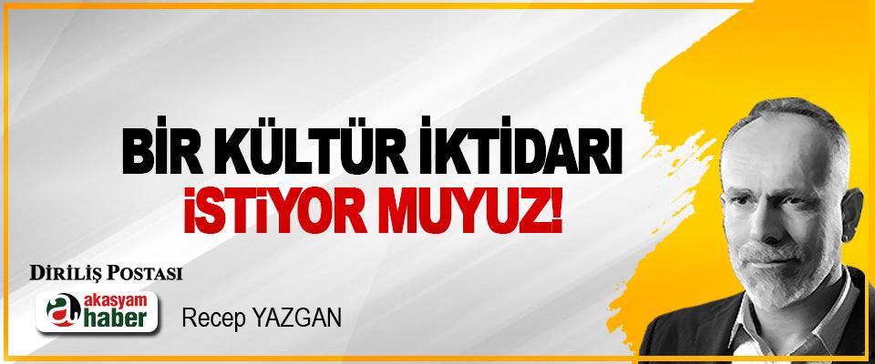 Bir kültür iktidarı istiyor muyuz!