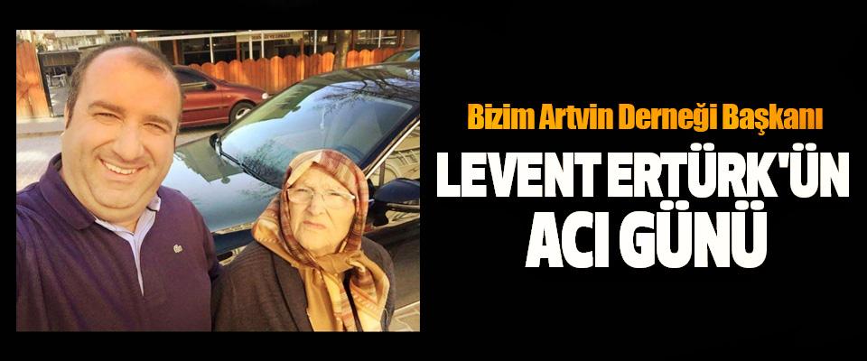 Bizim Artvin Derneği Başkanı Levent Ertürk'ün Acı Günü