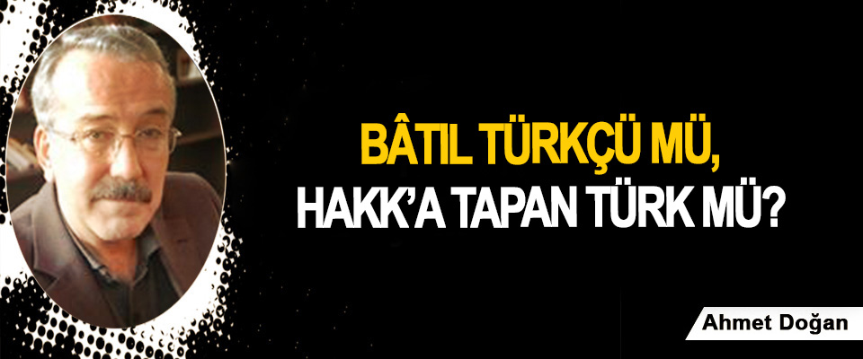 Bâtıl Türkçü mü, Hakk'a tapan Türk mü?