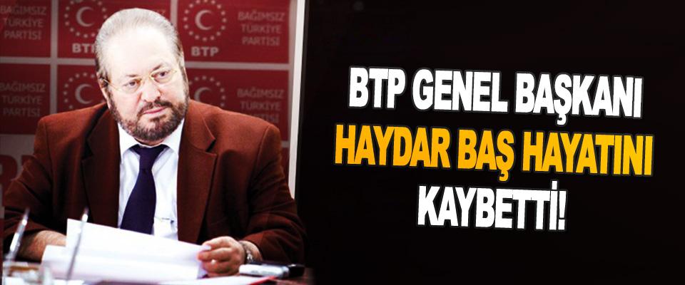 BTP Genel Başkanı Haydar Baş Hayatını Kaybetti!
