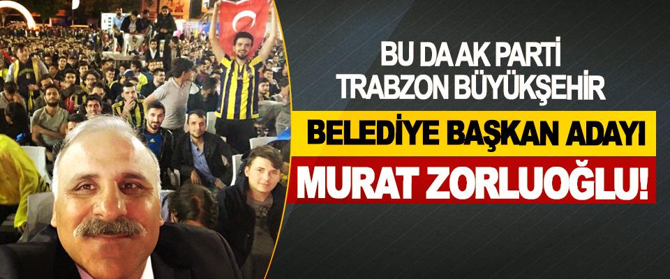 Bu da Ak Parti Trabzon Büyükşehir Belediye başkan adayı Murat Zorluoğlu!