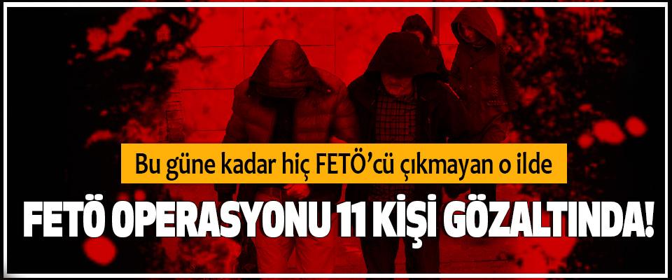 Bu güne kadar hiç FETÖ'cü çıkmayan o ilde FETÖ operasyonu 11 kişi gözaltında!