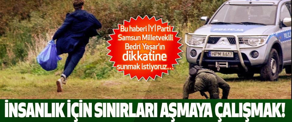 Bu haberi İYİ Parti Samsun Milletvekili Bedri Yaşar'ın dikkatine sunmak istiyoruz… İnsanlık için sınırları aşmaya çalışmak!