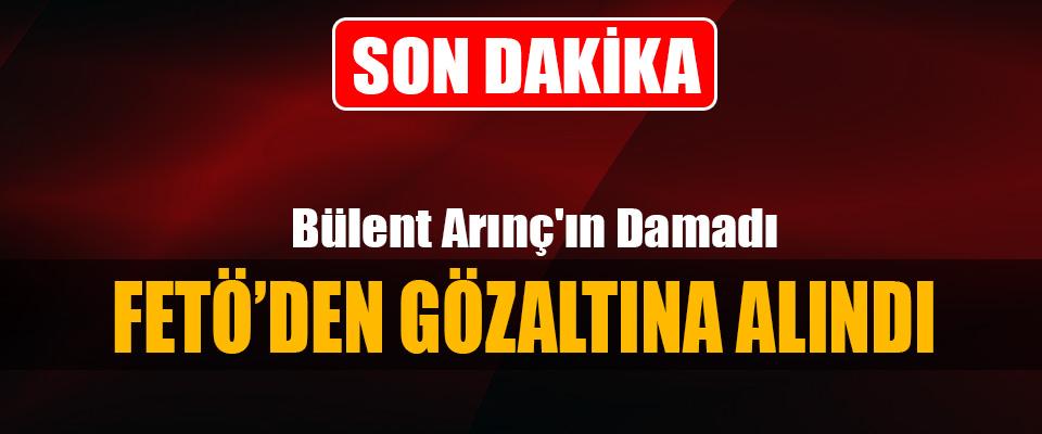 Bülent Arınç'ın Damadı Fetö'den Gözaltına Alındı