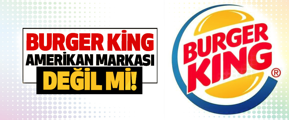 Burger King Amerikan markası değil mi!