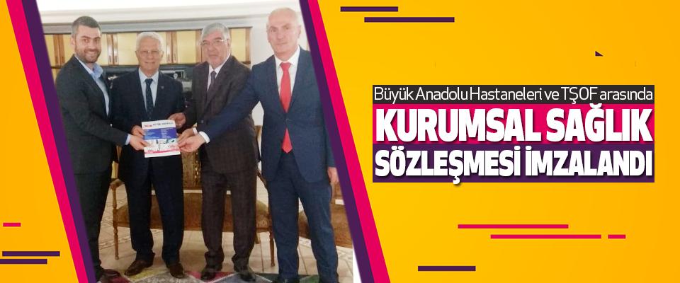 Büyük Anadolu Hastaneleri ve TŞOF arasında Kurumsal Sağlık Sözleşmesi İmzalandı
