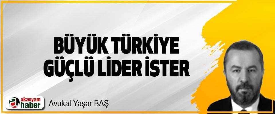 Büyük Türkiye Güçlü Lider İster