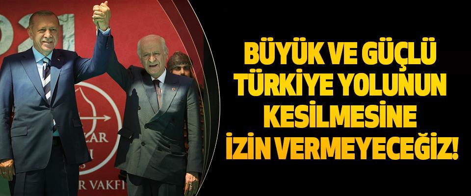 Büyük Ve Güçlü Türkiye Yolunun Kesilmesine İzin Vermeyeceğiz!