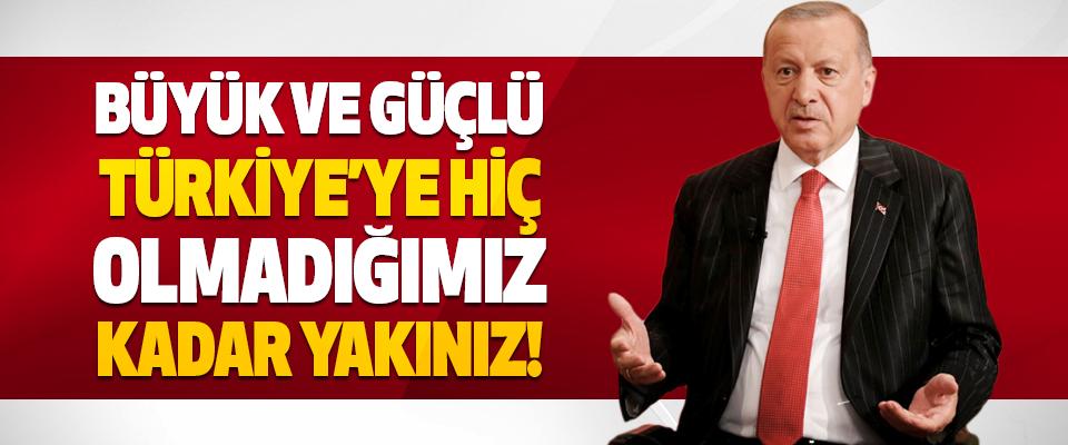 Büyük ve Güçlü Türkiye'ye Hiç Olmadığımız Kadar Yakınız!