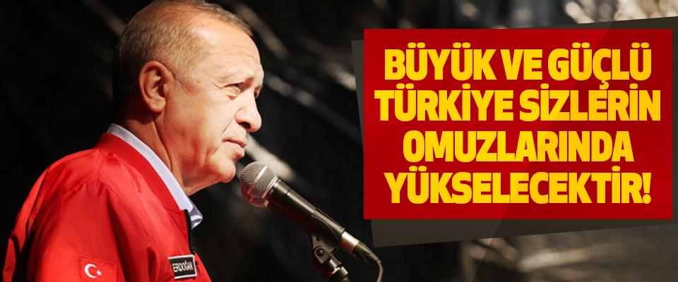 Büyük ve güçlü Türkiye sizlerin omuzlarında yükselecektir!