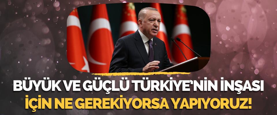 Büyük ve Güçlü Türkiye'nin İnşası İçin Ne Gerekiyorsa Yapıyoruz!