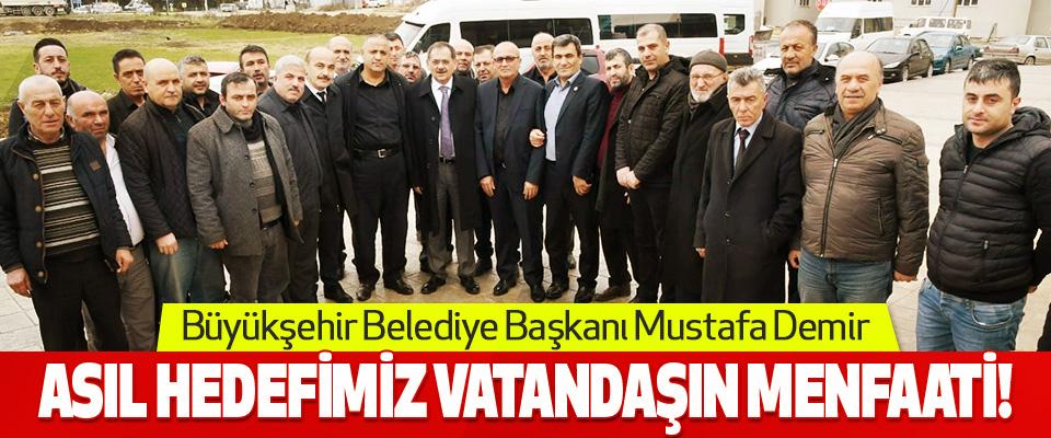 Büyükşehir Belediye Başkanı Mustafa Demir: Asıl Hedefimiz Vatandaşın Menfaati!