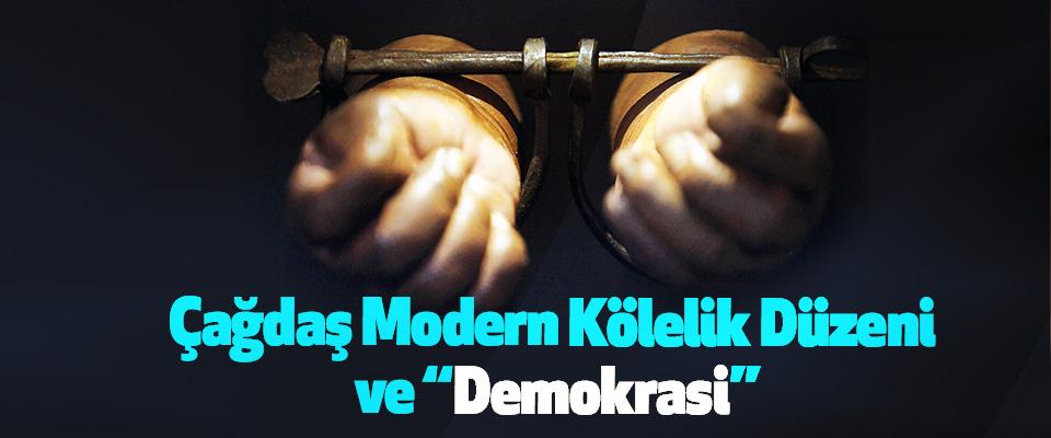 """Çağdaş Modern Kölelik Düzeni ve """"Demokrasi"""""""