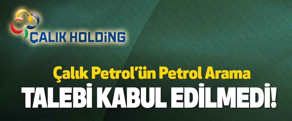 Çalık Petrol'ün Petrol Arama Talebi Kabul Edilmedi!