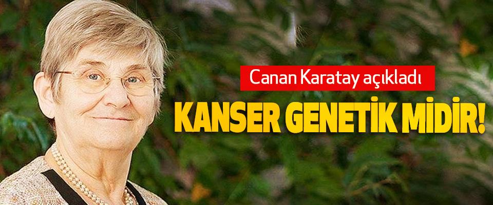 Canan Karatay açıkladı: Kanser genetik midir!