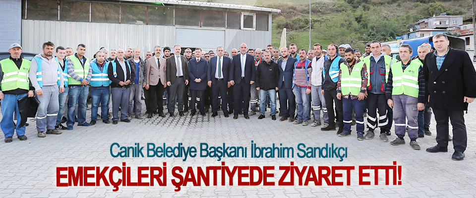 Canik belediye başkanı İbrahim Sandıkçı Emekçileri şantiyede ziyaret etti!